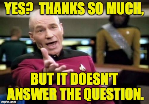 Picard Wtf Meme | YES?  THANKS SO MUCH, BUT IT DOESN'T ANSWER THE QUESTION. | image tagged in memes,picard wtf | made w/ Imgflip meme maker