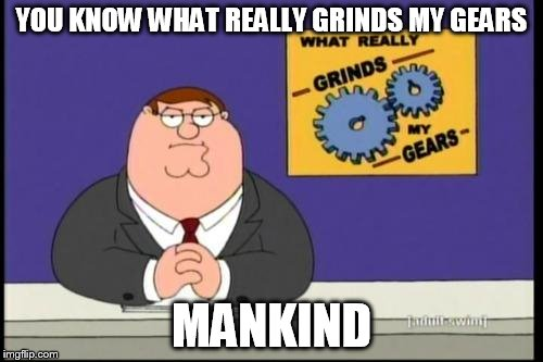 You know what really grinds my gears? | YOU KNOW WHAT REALLY GRINDS MY GEARS MANKIND | image tagged in you know what really grinds my gears,mankind | made w/ Imgflip meme maker