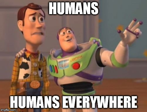 X, X Everywhere Meme | HUMANS HUMANS EVERYWHERE | image tagged in memes,x,x everywhere,x x everywhere,mankind,humanity | made w/ Imgflip meme maker