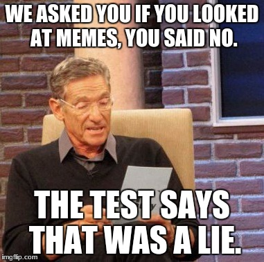 Maury Lie Detector Meme | WE ASKED YOU IF YOU LOOKED AT MEMES, YOU SAID NO. THE TEST SAYS THAT WAS A LIE. | image tagged in memes,maury lie detector | made w/ Imgflip meme maker