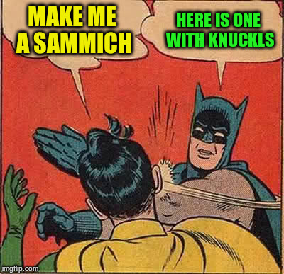 Batman Slapping Robin Meme | MAKE ME A SAMMICH HERE IS ONE WITH KNUCKLS | image tagged in memes,batman slapping robin | made w/ Imgflip meme maker