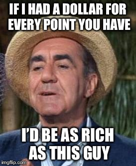 Thurston Howell the 3rd | IF I HAD A DOLLAR FOR EVERY POINT YOU HAVE I'D BE AS RICH AS THIS GUY | image tagged in thurston howell the 3rd | made w/ Imgflip meme maker