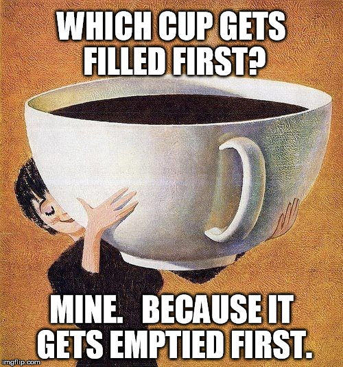large coffee | WHICH CUP GETS FILLED FIRST? MINE.   BECAUSE IT GETS EMPTIED FIRST. | image tagged in large coffee | made w/ Imgflip meme maker