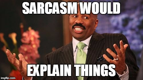 Steve Harvey Meme | SARCASM WOULD EXPLAIN THINGS | image tagged in memes,steve harvey | made w/ Imgflip meme maker