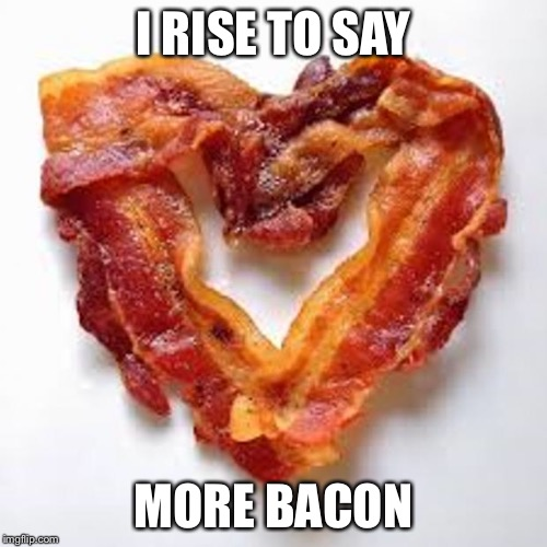 bacon | I RISE TO SAY MORE BACON | image tagged in bacon | made w/ Imgflip meme maker