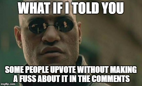 Matrix Morpheus Meme | WHAT IF I TOLD YOU SOME PEOPLE UPVOTE WITHOUT MAKING A FUSS ABOUT IT IN THE COMMENTS | image tagged in memes,matrix morpheus | made w/ Imgflip meme maker