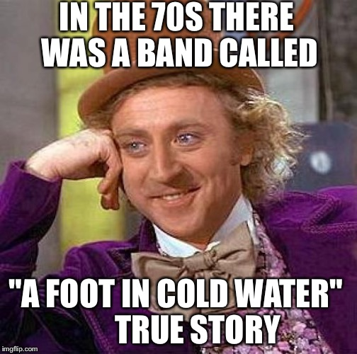 "Creepy Condescending Wonka Meme | IN THE 70S THERE WAS A BAND CALLED ""A FOOT IN COLD WATER""       TRUE STORY 