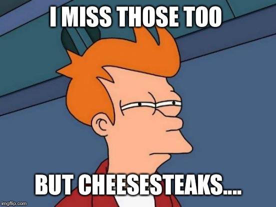 Futurama Fry Meme | I MISS THOSE TOO BUT CHEESESTEAKS.... | image tagged in memes,futurama fry | made w/ Imgflip meme maker