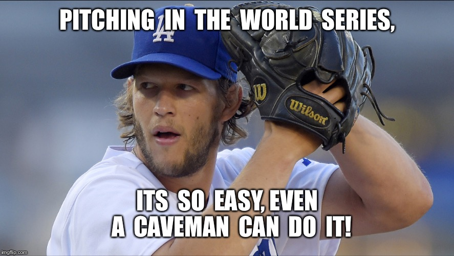 World Series Astros v Dodgers  | PITCHING  IN  THE  WORLD  SERIES, ITS  SO  EASY, EVEN  A  CAVEMAN  CAN  DO  IT! | image tagged in astros,world series,dodgers,clayton kershaw | made w/ Imgflip meme maker