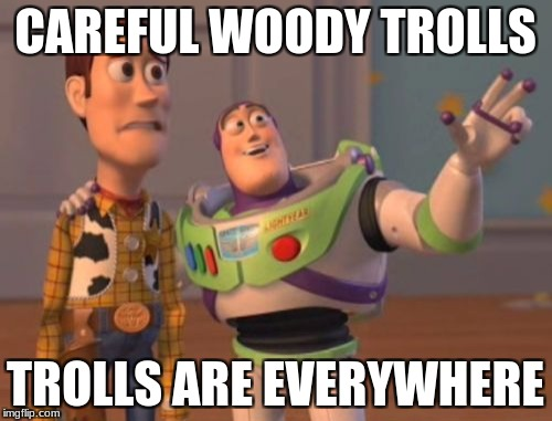 X, X Everywhere Meme | CAREFUL WOODY TROLLS TROLLS ARE EVERYWHERE | image tagged in memes,x x everywhere | made w/ Imgflip meme maker