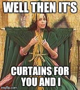 WELL THEN IT'S CURTAINS FOR YOU AND I | made w/ Imgflip meme maker