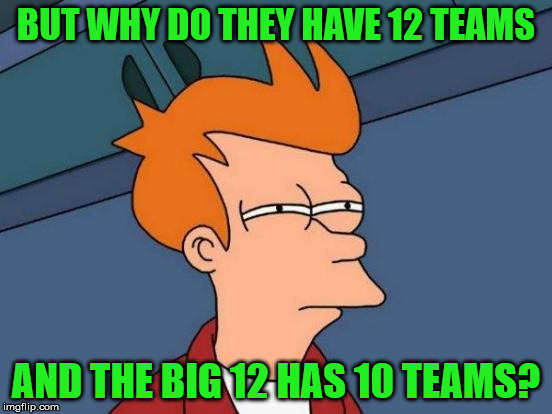 Futurama Fry Meme | BUT WHY DO THEY HAVE 12 TEAMS AND THE BIG 12 HAS 10 TEAMS? | image tagged in memes,futurama fry | made w/ Imgflip meme maker