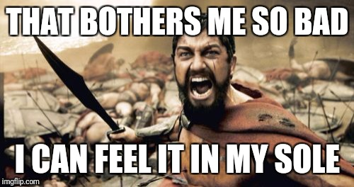 Sparta Leonidas Meme | THAT BOTHERS ME SO BAD I CAN FEEL IT IN MY SOLE | image tagged in memes,sparta leonidas | made w/ Imgflip meme maker