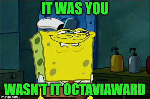 Dont You Squidward Meme | IT WAS YOU WASN'T IT OCTAVIAWARD | image tagged in memes,dont you squidward | made w/ Imgflip meme maker