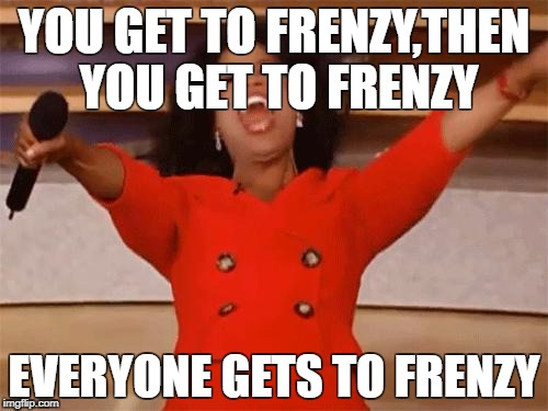 oprah | YOU GET TO FRENZY,THEN YOU GET TO FRENZY EVERYONE GETS TO FRENZY | image tagged in oprah | made w/ Imgflip meme maker