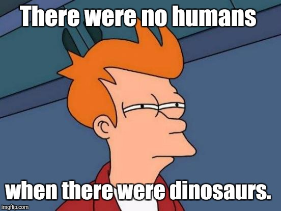 Futurama Fry Meme | There were no humans when there were dinosaurs. | image tagged in memes,futurama fry | made w/ Imgflip meme maker