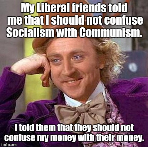 Creepy Condescending Wonka Meme | My Liberal friends told me that I should not confuse Socialism with Communism. I told them that they should not confuse my money with their  | image tagged in memes,creepy condescending wonka | made w/ Imgflip meme maker