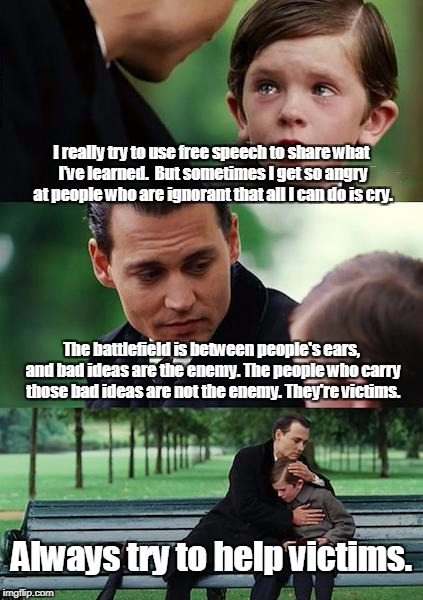Free Speech & Bad Ideas | I really try to use free speech to share what I've learned.  But sometimes I get so angry at people who are ignorant that all I can do is cr | image tagged in memes,finding neverland,free speech,ideas,information war,truth | made w/ Imgflip meme maker
