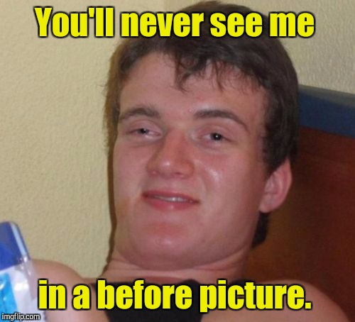 10 Guy Meme | You'll never see me in a before picture. | image tagged in memes,10 guy | made w/ Imgflip meme maker
