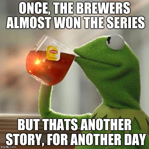 But Thats None Of My Business Meme | ONCE, THE BREWERS ALMOST WON THE SERIES BUT THATS ANOTHER STORY, FOR ANOTHER DAY | image tagged in memes,but thats none of my business,kermit the frog | made w/ Imgflip meme maker
