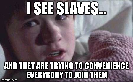 It's a figment of Imagination! | I SEE SLAVES... AND THEY ARE TRYING TO CONVENIENCE EVERYBODY TO JOIN THEM | image tagged in memes,i see dead people | made w/ Imgflip meme maker