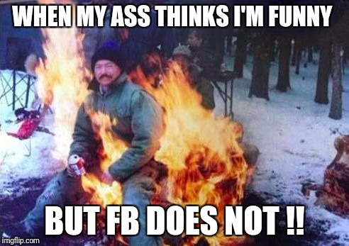 LIGAF Meme | WHEN MY ASS THINKS I'M FUNNY BUT FB DOES NOT !! | image tagged in memes,ligaf | made w/ Imgflip meme maker