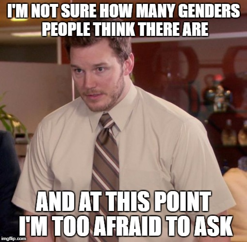 Afraid To Ask Andy Meme | I'M NOT SURE HOW MANY GENDERS PEOPLE THINK THERE ARE AND AT THIS POINT I'M TOO AFRAID TO ASK | image tagged in memes,afraid to ask andy | made w/ Imgflip meme maker