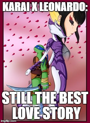 Karai x Leonardo: The Love Story | KARAI X LEONARDO: STILL THE BEST LOVE STORY | image tagged in leonardo,karai,love,still a better love story than twilight | made w/ Imgflip meme maker