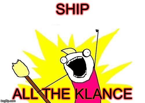 X All The Y Meme | SHIP ALL THE KLANCE | image tagged in memes,x all the y | made w/ Imgflip meme maker