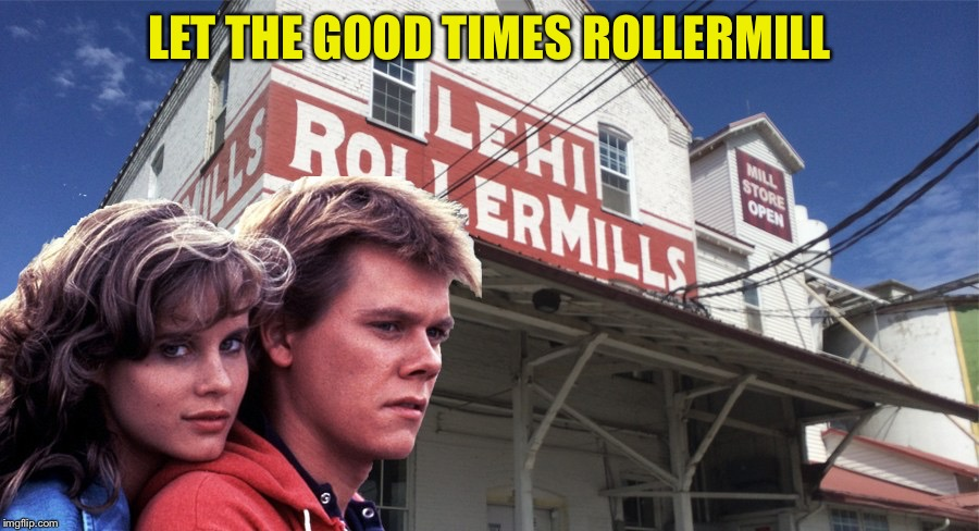 I graduated from high school just a stone's throw away from here. Movie Week (ASpursFanFromAround and haramisbae event) | LET THE GOOD TIMES ROLLERMILL | image tagged in memes,movie week,utah,kevin bacon | made w/ Imgflip meme maker
