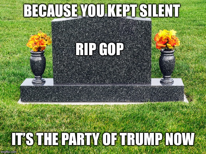 RIP GOP | BECAUSE YOU KEPT SILENT IT'S THE PARTY OF TRUMP NOW RIP GOP | image tagged in rip gop,jeff flake,john mccain,trump meme,impeach trump,bob corker | made w/ Imgflip meme maker