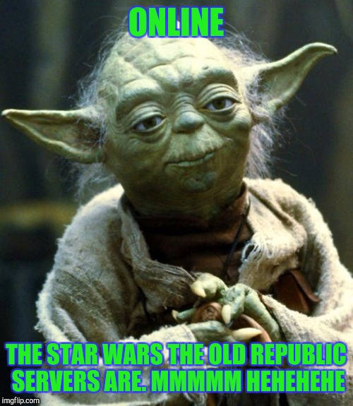 Star Wars Yoda Meme | ONLINE THE STAR WARS THE OLD REPUBLIC SERVERS ARE. MMMMM HEHEHEHE | image tagged in memes,star wars yoda | made w/ Imgflip meme maker