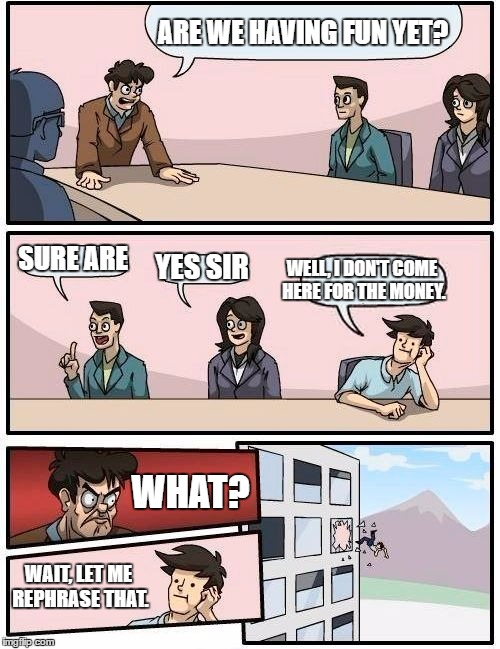 Boardroom Meeting Suggestion Meme | ARE WE HAVING FUN YET? SURE ARE YES SIR WELL, I DON'T COME HERE FOR THE MONEY. WHAT? WAIT, LET ME REPHRASE THAT. | image tagged in memes,boardroom meeting suggestion | made w/ Imgflip meme maker