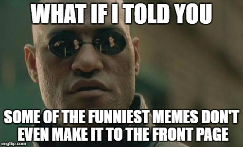 Matrix Morpheus Meme | WHAT IF I TOLD YOU SOME OF THE FUNNIEST MEMES DON'T EVEN MAKE IT TO THE FRONT PAGE | image tagged in memes,matrix morpheus | made w/ Imgflip meme maker