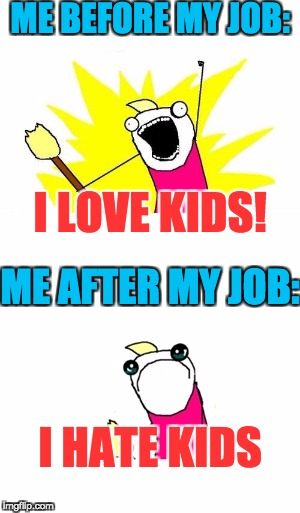 Take a wild guess at what my job actually is | I LOVE KIDS! I HATE KIDS ME BEFORE MY JOB: ME AFTER MY JOB: | image tagged in memes,sad,kids,i hate my job,job | made w/ Imgflip meme maker