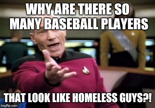 Picard Wtf Meme | WHY ARE THERE SO MANY BASEBALL PLAYERS THAT LOOK LIKE HOMELESS GUYS?! | image tagged in memes,picard wtf | made w/ Imgflip meme maker
