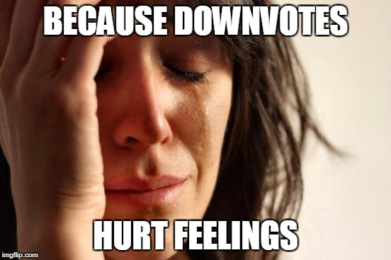 First World Problems Meme | BECAUSE DOWNVOTES HURT FEELINGS | image tagged in memes,first world problems | made w/ Imgflip meme maker