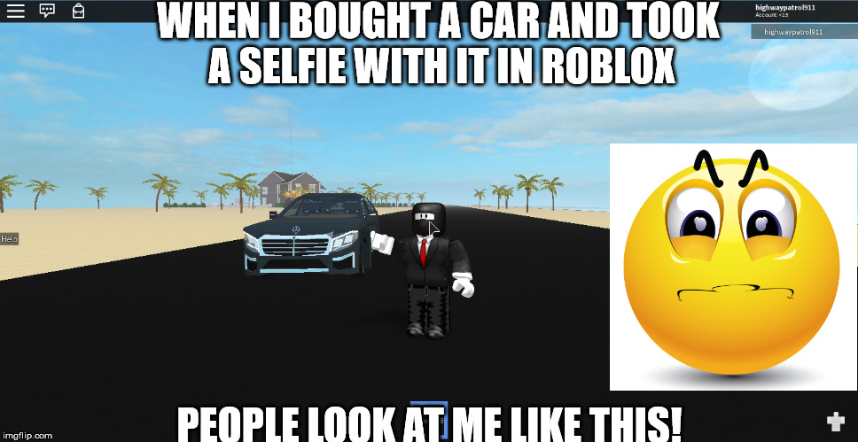 When you buy a sweet car in roblox! | WHEN I BOUGHT A CAR AND TOOK A SELFIE WITH IT IN ROBLOX PEOPLE LOOK AT ME LIKE THIS! | image tagged in funny,funny meme,funny memes,hilarious | made w/ Imgflip meme maker