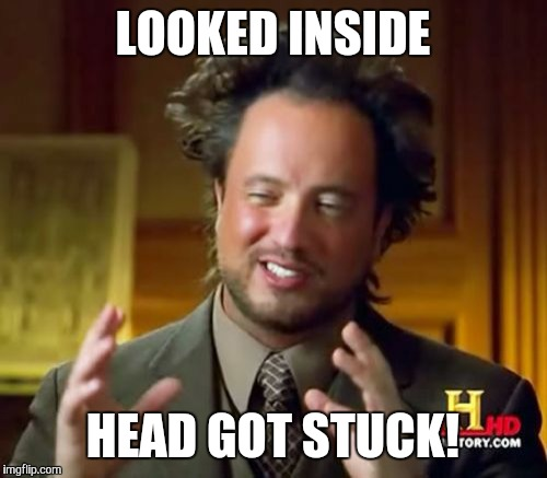 Ancient Aliens Meme | LOOKED INSIDE HEAD GOT STUCK! | image tagged in memes,ancient aliens | made w/ Imgflip meme maker
