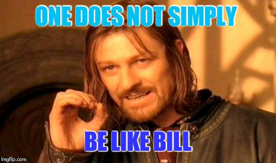 One Does Not Simply Meme | ONE DOES NOT SIMPLY BЕ LIKE BILL | image tagged in memes,one does not simply | made w/ Imgflip meme maker