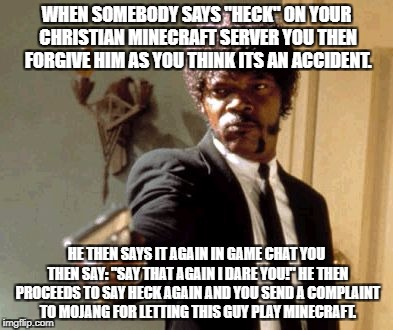 "Say That Again I Dare You Meme | WHEN SOMEBODY SAYS ""HECK"" ON YOUR CHRISTIAN MINECRAFT SERVER YOU THEN FORGIVE HIM AS YOU THINK ITS AN ACCIDENT. HE THEN SAYS IT AGAIN IN GAM 