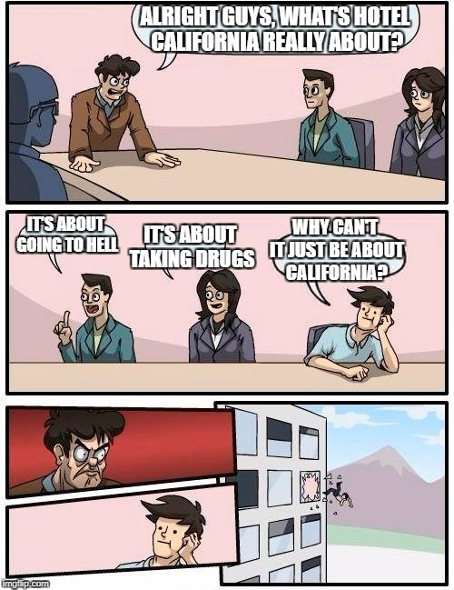 They say the writer took the secret to his grave, so I guess the world will never know... | ALRIGHT GUYS, WHAT'S HOTEL CALIFORNIA REALLY ABOUT? IT'S ABOUT GOING TO HELL IT'S ABOUT TAKING DRUGS WHY CAN'T IT JUST BE ABOUT CALIFORNIA? | image tagged in memes,boardroom meeting suggestion | made w/ Imgflip meme maker