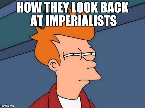 HOW THEY LOOK BACK AT IMPERIALISTS | image tagged in memes,futurama fry | made w/ Imgflip meme maker