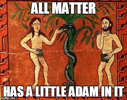 ALL MATTER HAS A LITTLE ADAM IN IT | made w/ Imgflip meme maker