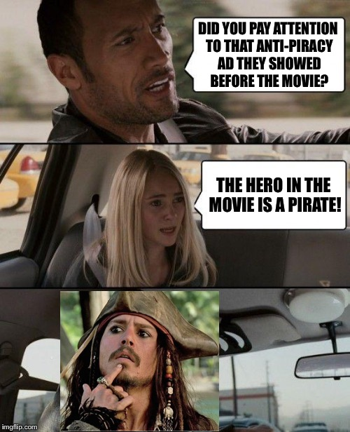 Movie Week (Not to put too fine a point on it!) | DID YOU PAY ATTENTION TO THAT ANTI-PIRACY AD THEY SHOWED BEFORE THE MOVIE? THE HERO IN THE MOVIE IS A PIRATE! | image tagged in memes,the rock driving,pirates,movie week | made w/ Imgflip meme maker