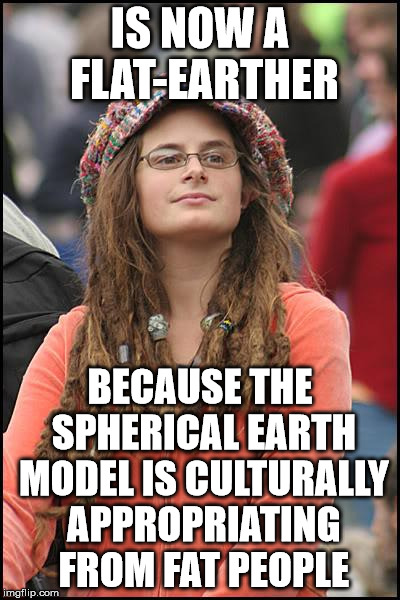 College Liberal Meme | IS NOW A FLAT-EARTHER BECAUSE THE SPHERICAL EARTH MODEL IS CULTURALLY APPROPRIATING FROM FAT PEOPLE | image tagged in memes,college liberal | made w/ Imgflip meme maker