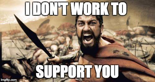 Sparta Leonidas Meme | I DON'T WORK TO SUPPORT YOU | image tagged in memes,sparta leonidas | made w/ Imgflip meme maker