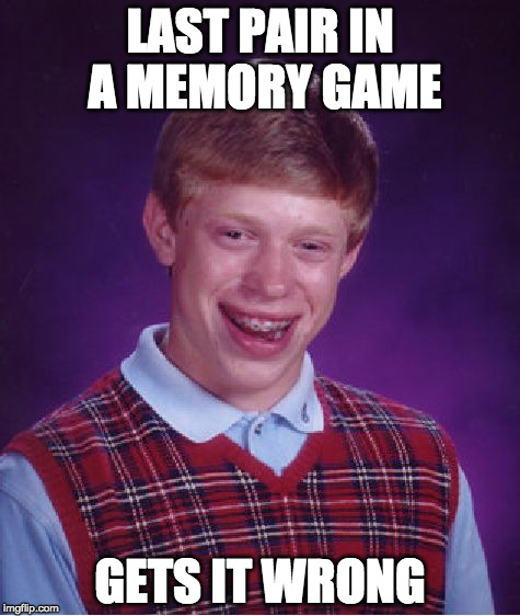 Bad Luck Brian Meme | LAST PAIR IN A MEMORY GAME GETS IT WRONG | image tagged in memes,bad luck brian | made w/ Imgflip meme maker