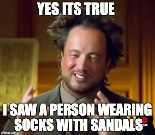 Ancient Aliens Meme | YES ITS TRUE I SAW A PERSON WEARING SOCKS WITH SANDALS | image tagged in memes,ancient aliens | made w/ Imgflip meme maker