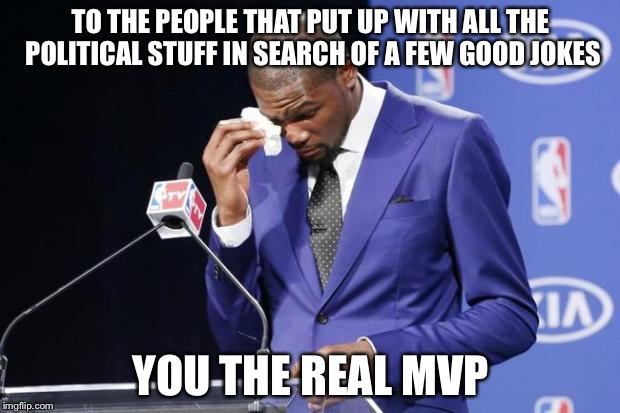 You The Real MVP 2 | TO THE PEOPLE THAT PUT UP WITH ALL THE POLITICAL STUFF IN SEARCH OF A FEW GOOD JOKES YOU THE REAL MVP | image tagged in memes,you the real mvp 2 | made w/ Imgflip meme maker